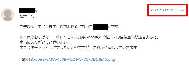 柏木 様  ご無沙汰しております、以前お世話になったShin Kazuです。 柏木様のおかげで、一昨日くらいに無事Googleアドセンスの合格通知が届きました。 本当にありがとうございました。 まだスタートラインに立ったばかりですが、これから頑張っていきます。